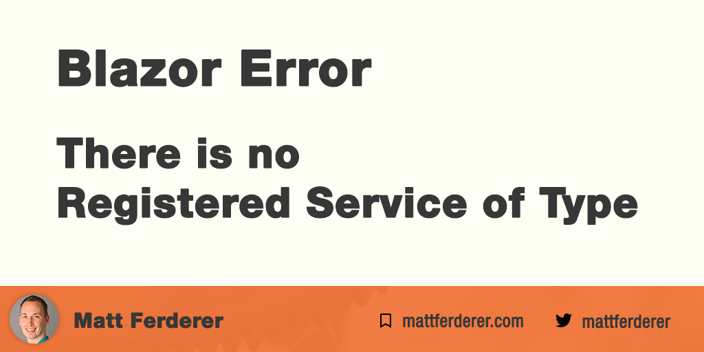 Matt Ferderer | Blazor Error - There is no Registered Service of Type
