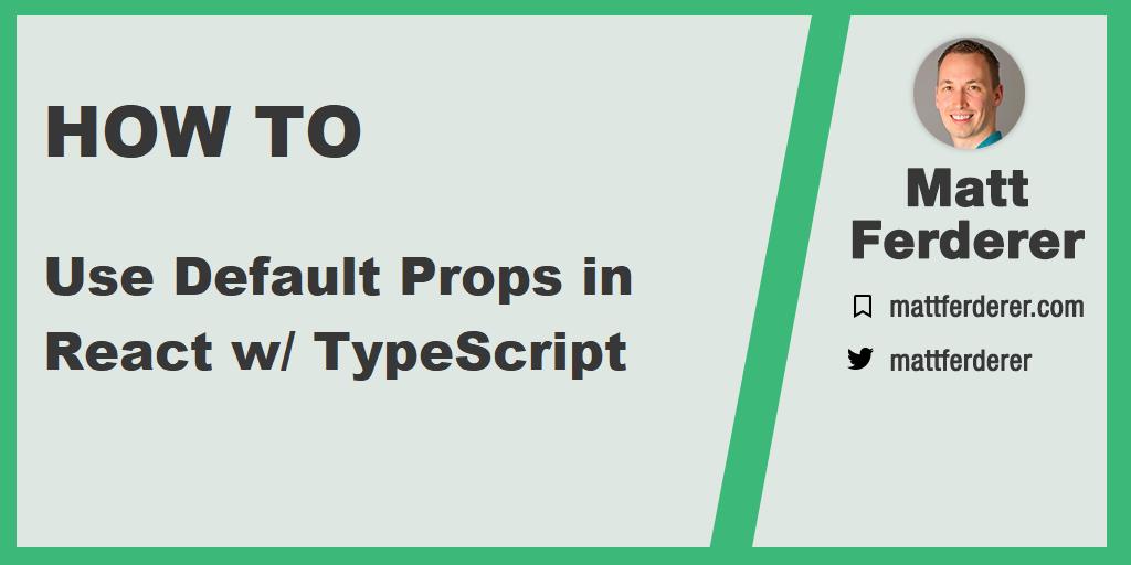 Matt Ferderer | How to use Default Props in React with TypeScript
